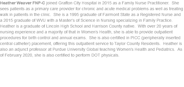Heather Weaver FNP-C joined Grafton City Hospital in 2015 as a Family Nurse Practitioner. She sees patients as a primary care provider for chronic and acute medical problems as well as treating walk in patients in the clinic. She is a 1995 graduate of Fairmont State as a Registered Nurse and a 2015 graduate of WVU with a Master's of Science in Nursing specializing in Family Practice. Heather is a graduate of Lincoln High School and Harrison County native. With over 20 years of nursing experience and a majority of that in Women's Health, she is able to provide outpatient procedures for birth control and annual exams. She is also certified in PICC (peripherally inserted central catheter) placement, offering this outpatient service to Taylor County Residents. Heather is also an adjunct professor at Purdue University Global teaching Women's Health and Pediatrics. As of February 2020, she is also certified to perform DOT physicals.